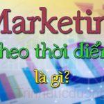 Marketing theo thời điểm là gì? Yếu tố cần cho marketing